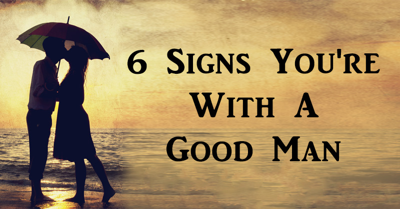 Signs you're dating a good man
