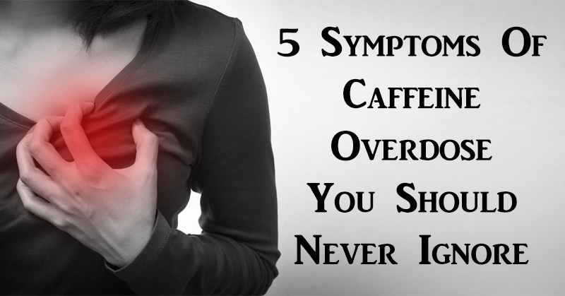 5 Symptoms Of Caffeine Overdose You Should Never Ignore