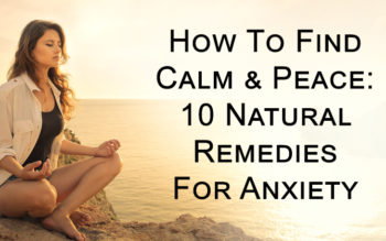 How To Find Calm & Peace: 10 Natural Remedies For Anxiety