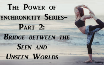 The Power of Synchronicity Series- Part 2: A Bridge between the Seen and Unseen Worlds