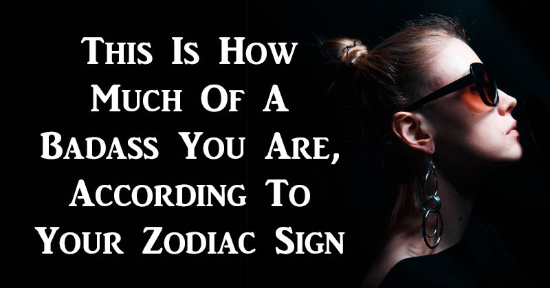 this is how much of a badass you are according to your zodiac sign