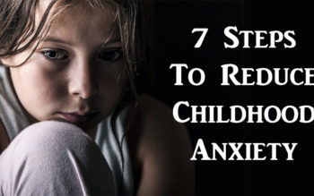 7 Steps To Reduce Childhood Anxiety